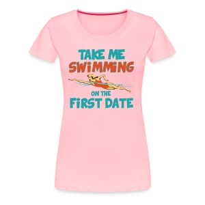Take me swimming on the first date! - Women's Premium T-Shirt