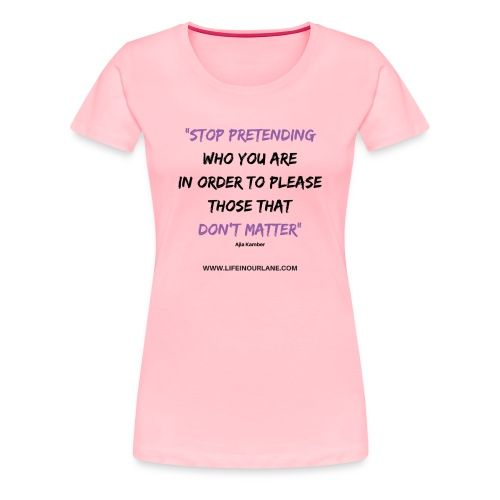 Stop Pretending Who You Are - Women's Premium T-Shirt