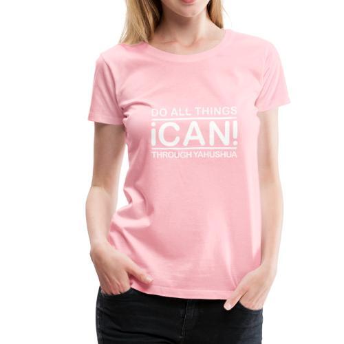 I CAN DO ALL THINGS THROUGH YAHUSHUA - Women's Premium T-Shirt