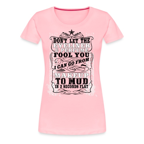 Don't Let The Eyeliner and Perfume Fool You - Women's Premium T-Shirt