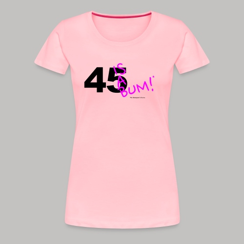45 Is A Bum! - Women's Premium T-Shirt