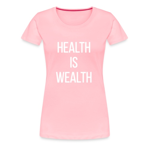 HEALTH IS WEALTH - Women's Premium T-Shirt