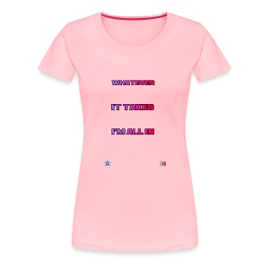 Whatever It Takes I'm All In - Women's Premium T-Shirt