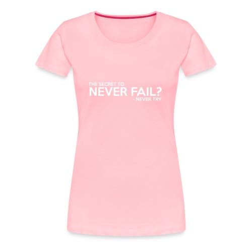 The Secret To Never Fail - Women's Premium T-Shirt