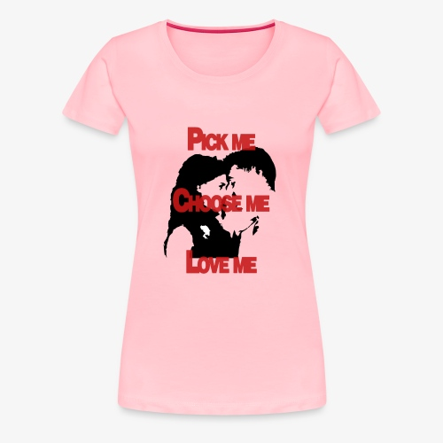 Pick me Choose me Love me - Women's Premium T-Shirt