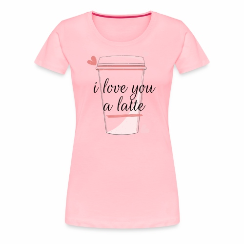 I love you a latte - Women's Premium T-Shirt