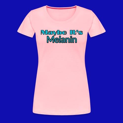 Maybe It's Melanin - Women's Premium T-Shirt