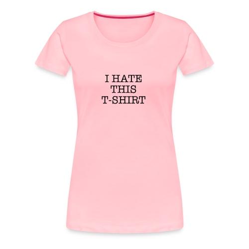 I Hate This T-Shirt - Women's Premium T-Shirt