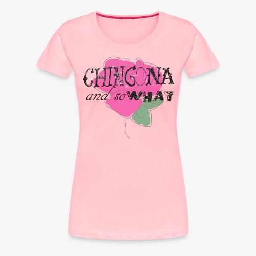 Chingona and so what! - Women's Premium T-Shirt
