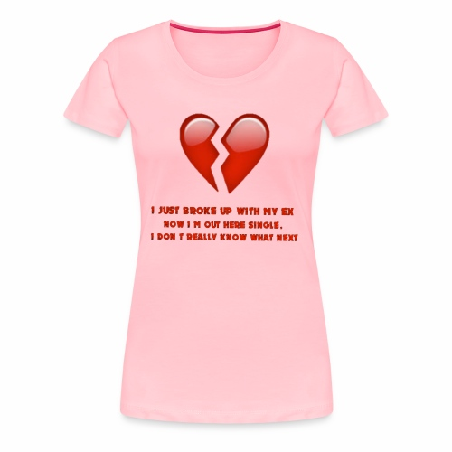 I just broke up with my ex now I'm out here single - Women's Premium T-Shirt