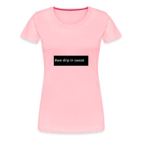 We all drip - Women's Premium T-Shirt