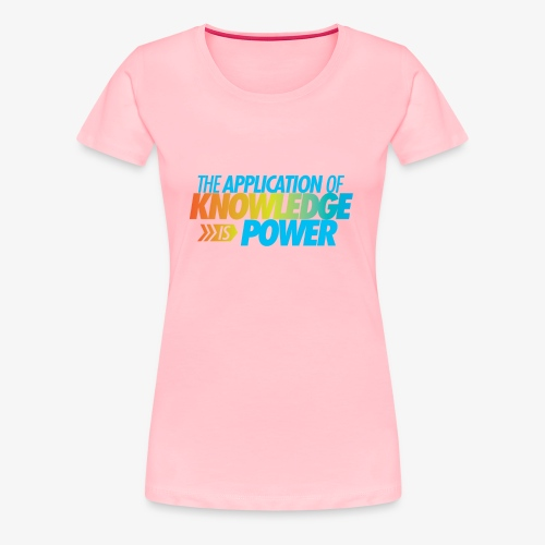 The Application Of Knowledge Is Power - Women's Premium T-Shirt