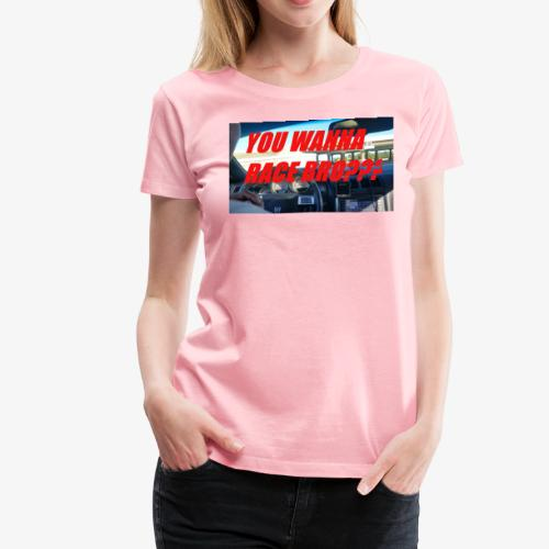 YOU WANNA RACE BRO?? - Women's Premium T-Shirt