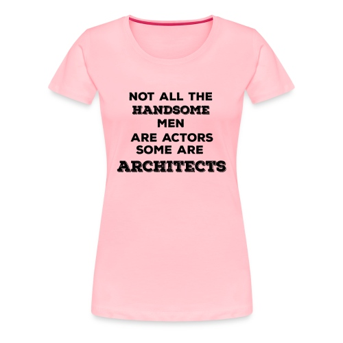 Not All Handsome Men are Actors Some are Architect - Women's Premium T-Shirt