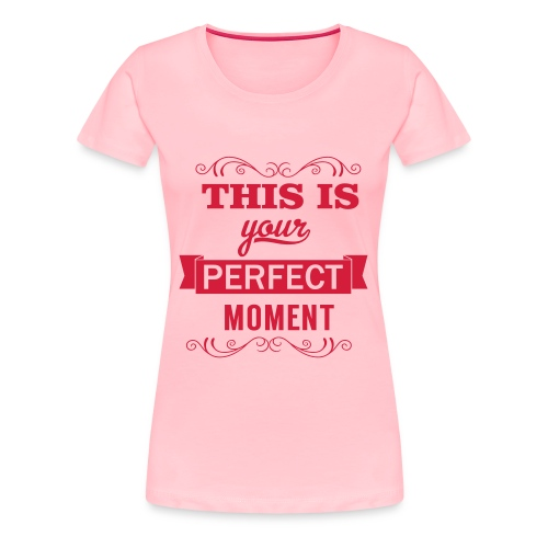 This is your perfect moment - Women's Premium T-Shirt