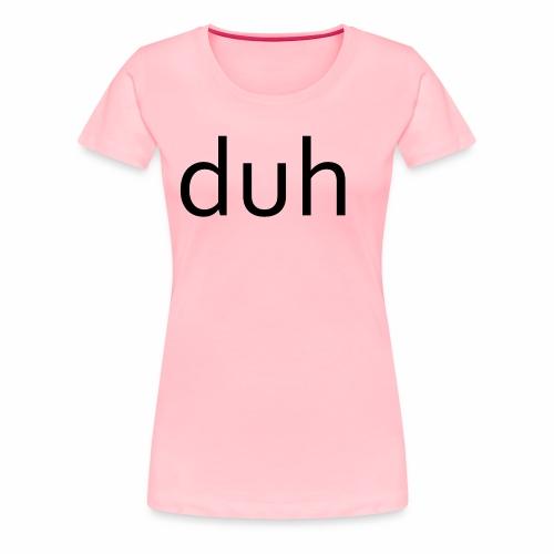 duh black - Women's Premium T-Shirt