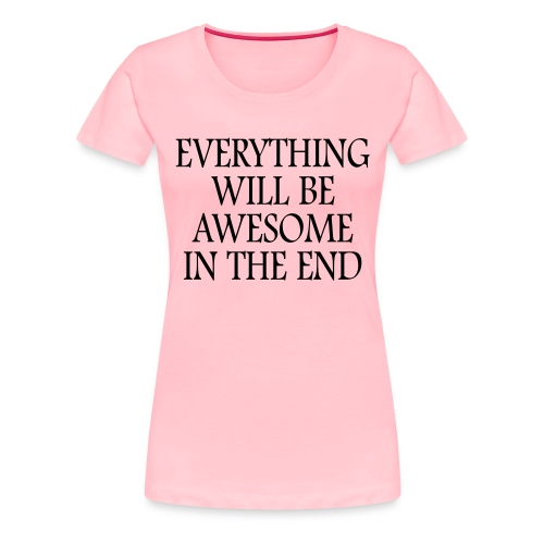 Everything Will Be Awesome In The End - Women's Premium T-Shirt