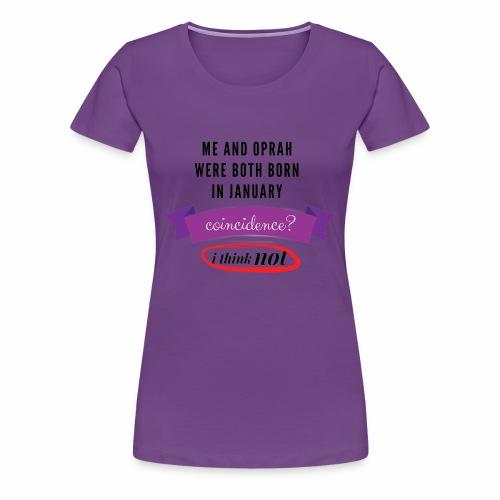 Me And Oprah Were Both Born in January - Women's Premium T-Shirt
