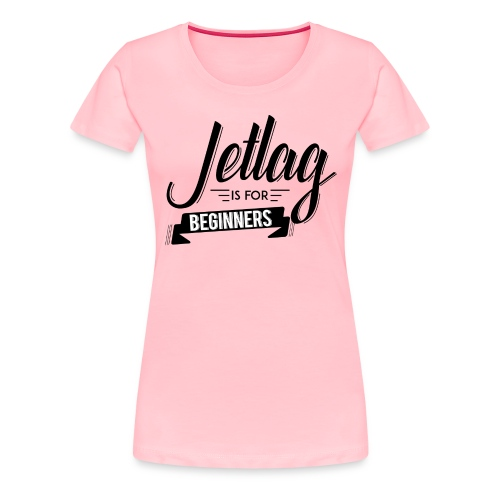Jetlag is for Beginners - Women's Premium T-Shirt