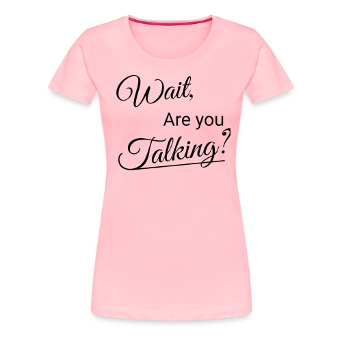 Wait, Are you Talking? - Women's Premium T-Shirt