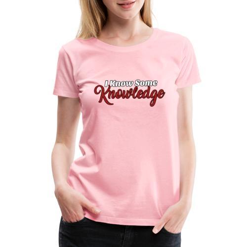 I Know Some Knowledge - Women's Premium T-Shirt