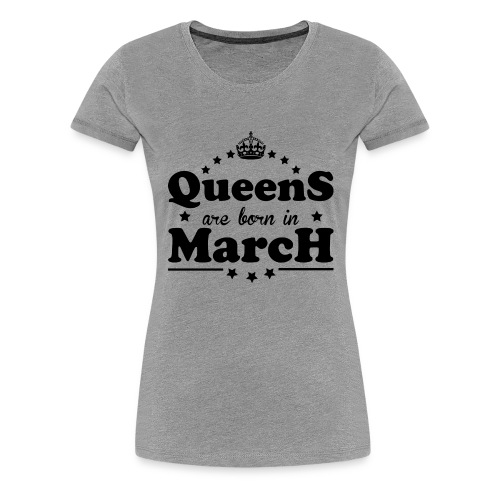 Queens are born in March - Women's Premium T-Shirt