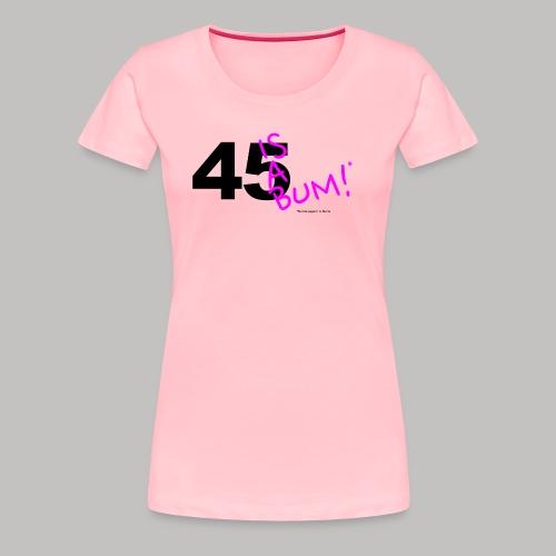 45 Is A Bum! - Women's Premium T-Shirt