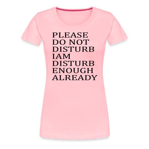 Please Do Not Disturb I am Disturb Enough Already - Women's Premium T-Shirt