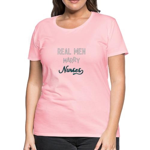Real Men Marry Nurses - Women's Premium T-Shirt
