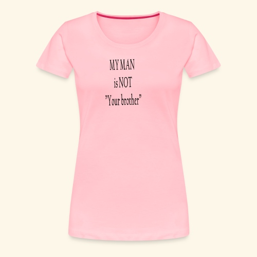 My Man is not Your Brother - Women's Premium T-Shirt