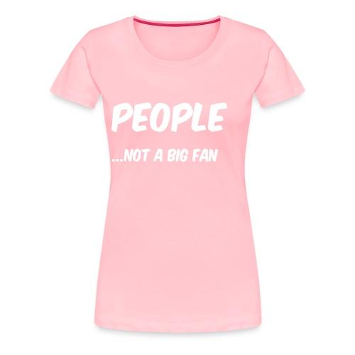 People ...not a big fan - Women's Premium T-Shirt