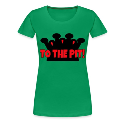 To the Pit - Women's Premium T-Shirt