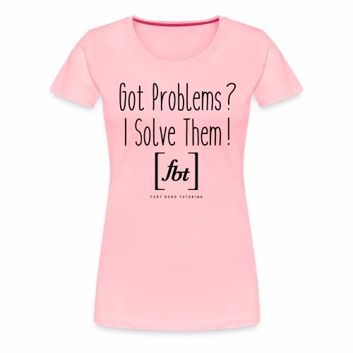 Got Problems? I Solve Them! - Women's Premium T-Shirt