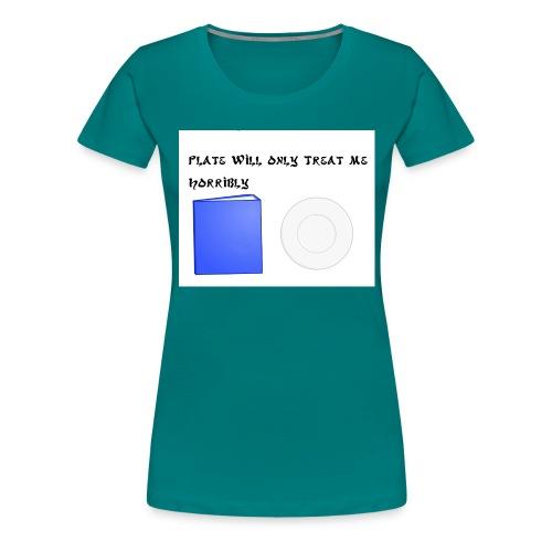 Plate will Only Treat Me Horrbily - Women's Premium T-Shirt