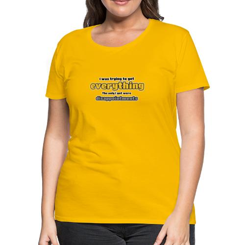 Trying to get everything - got disappointments - Women's Premium T-Shirt