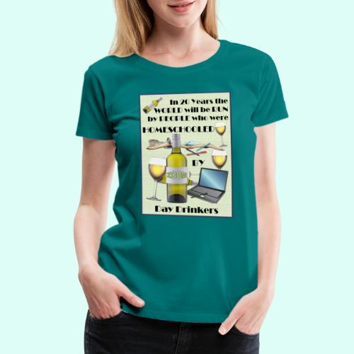 Homeschooled by Day Drinkers - Women's Premium T-Shirt
