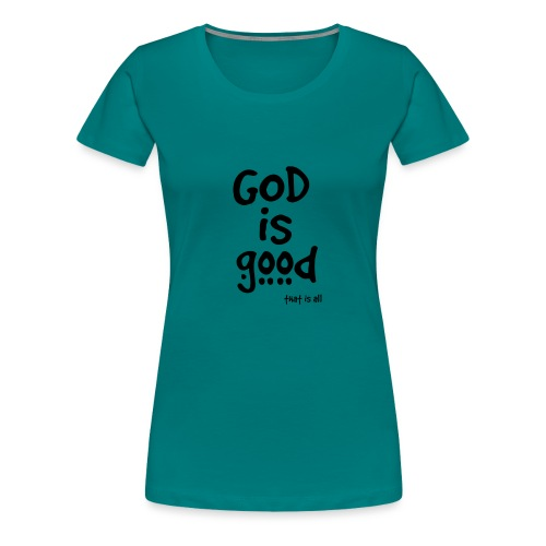 God is good (that is all) - Women's Premium T-Shirt