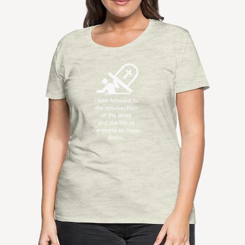 I LOOK FORWARD TO THE RESURRECTION OF THE DEAD - Women's Premium T-Shirt