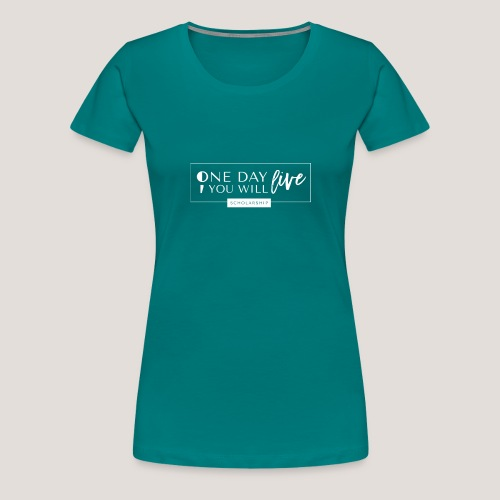 ; One Day You Will Live - Women's Premium T-Shirt