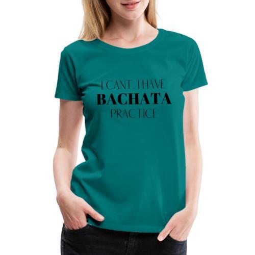 I CANT BACHATA - Women's Premium T-Shirt