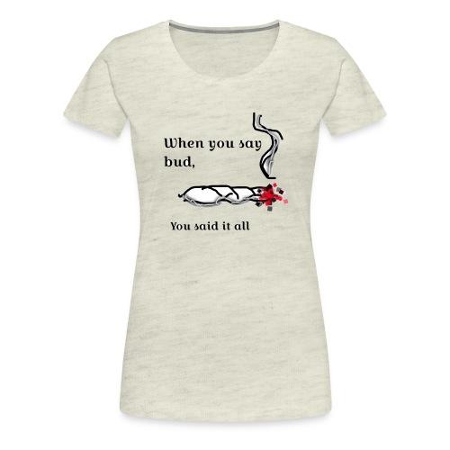 When you said bud you said it all - Women's Premium T-Shirt