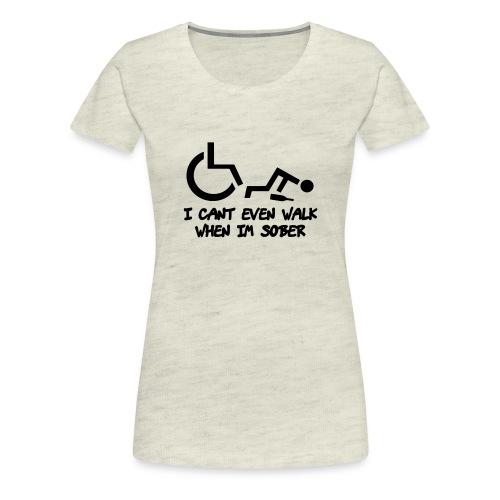 A wheelchair user also can't walk when he is sober - Women's Premium T-Shirt