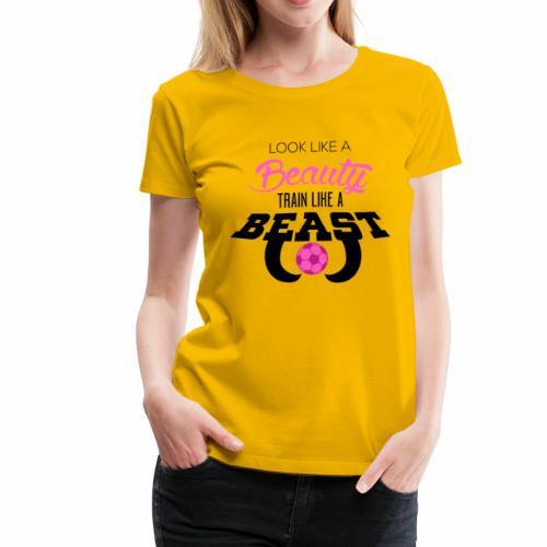 Look Like A Beauty, Train Like a Beast - Soccer - Women's Premium T-Shirt