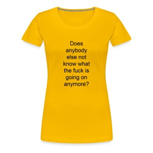 does anybody else know what the fuck is going on? - Women's Premium T-Shirt