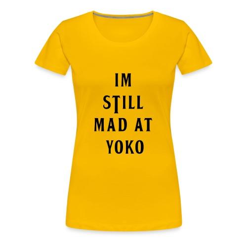 I'M STILL MAD AT YOKO - Women's Premium T-Shirt