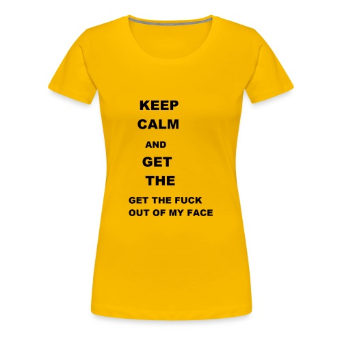 Keep calm and get out of my face - Women's Premium T-Shirt