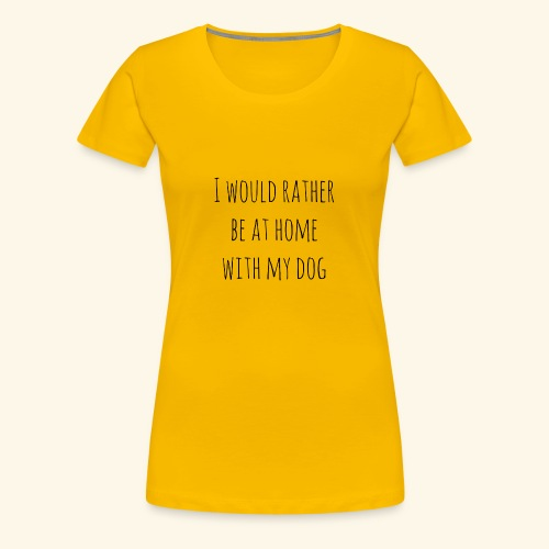 I Would Rather Be At Home With My Dog - Women's Premium T-Shirt