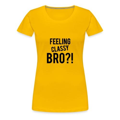 Feeling Classy Bro?! Black Text - Women's Premium T-Shirt
