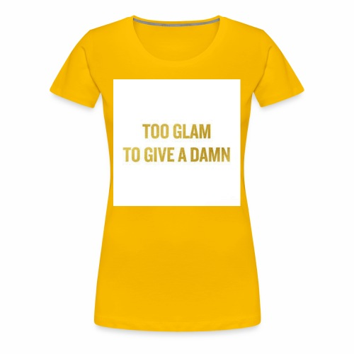 TOO GLAM TO GIVE A DAMN GOLD PRINT - Women's Premium T-Shirt