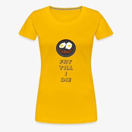 Fry till I Die - Women's Premium T-Shirt